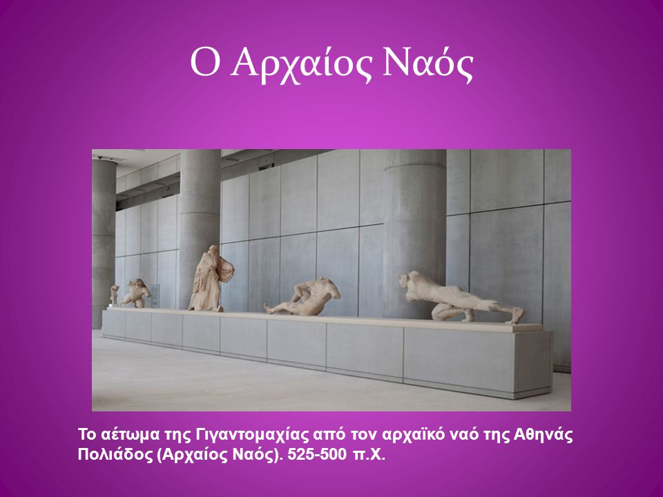 Ο Αρχαίος Ναός Το αέτωμα της Γιγαντομαχίας από τον αρχαϊκό ναό της Αθηνάς Πολιάδος (Αρχαίος Ναός). 525-500 π.Χ.