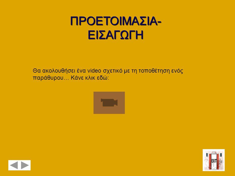 ΠΡΟΕΤΟΙΜΑΣΙΑ- ΕΙΣΑΓΩΓΗ Θα ακολουθήσει ένα video σχετικό με τη τοποθέτηση ενός παράθυρου… Κάνε κλικ εδώ: