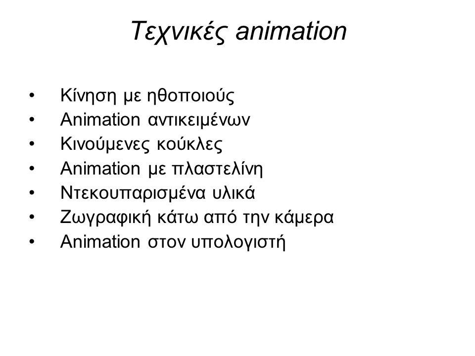 Τεχνικές animation •Κίνηση με ηθοποιούς •Animation αντικειμένων •Κινούμενες κούκλες •Animation με πλαστελίνη •Ντεκουπαρισμένα υλικά •Ζωγραφική κάτω απ