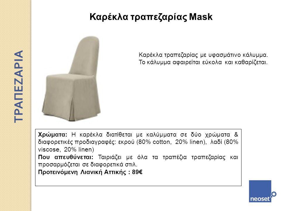 Καρέκλα τραπεζαρίας Mask Καρέκλα τραπεζαρίας με υφασμάτινο κάλυμμα. To κάλυμμα αφαιρείται εύκολα και καθαρίζεται. Χρώματα: H καρέκλα διατίθεται με καλ