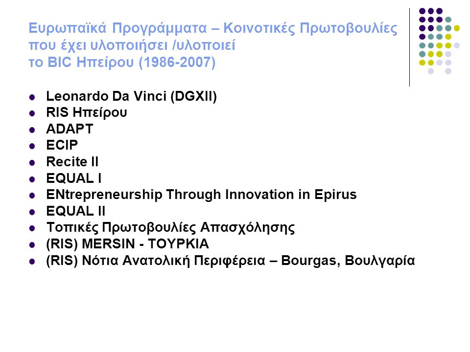 Ευρωπαϊκά Προγράμματα – Κοινοτικές Πρωτοβουλίες που έχει υλοποιήσει /υλοποιεί το BIC Ηπείρου (1986-2007)  Leonardo Da Vinci (DGXII)  RIS Ηπείρου  A
