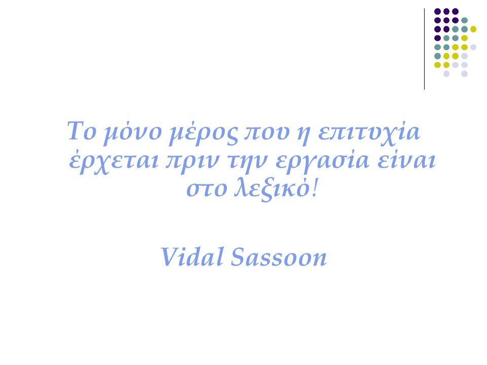 Το μόνο μέρος που η επιτυχία έρχεται πριν την εργασία είναι στο λεξικό ! Vidal Sassoon