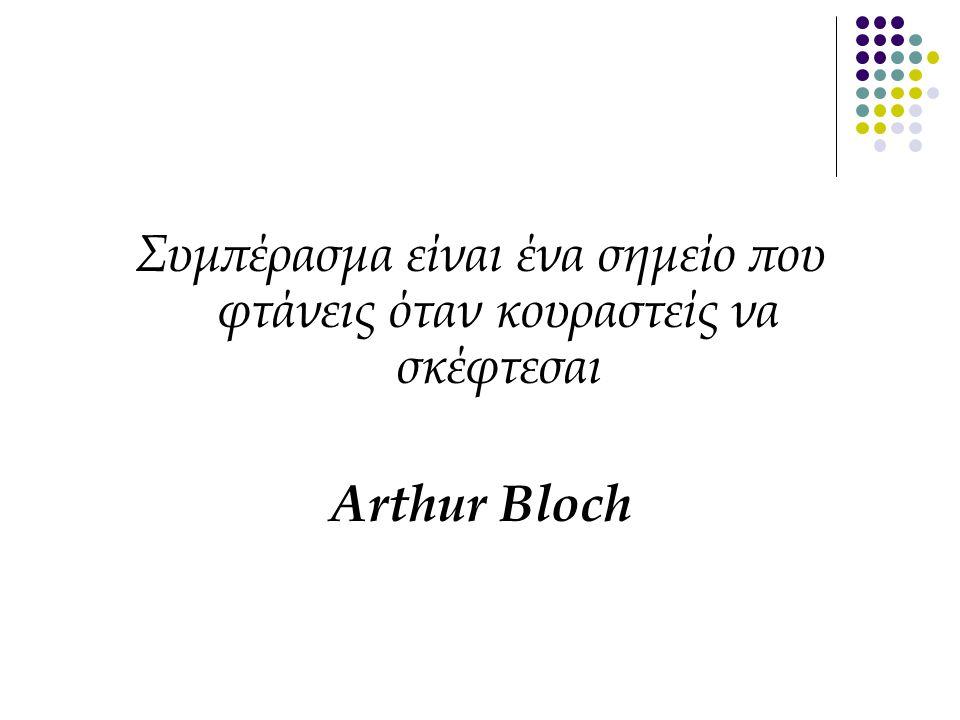Συμπέρασμα είναι ένα σημείο που φτάνεις όταν κουραστείς να σκέφτεσαι Arthur Bloch