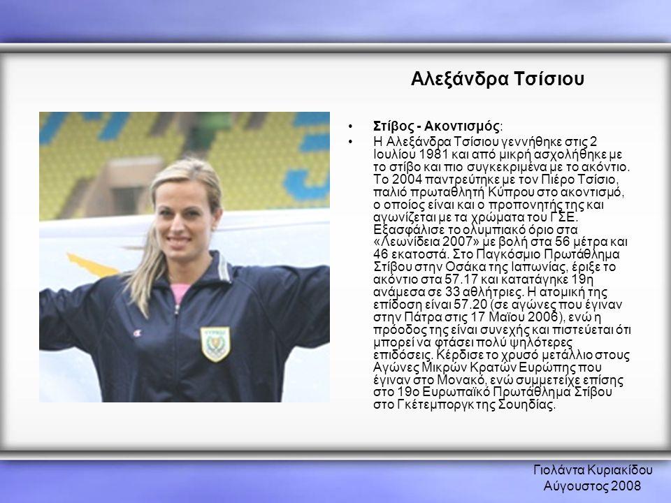 Γιολάντα Κυριακίδου Αύγουστος 2008 Αλεξάνδρα Τσίσιου •Στίβος - Ακοντισμός: •Η Αλεξάνδρα Τσίσιου γεννήθηκε στις 2 Ιουλίου 1981 και από μικρή ασχολήθηκε