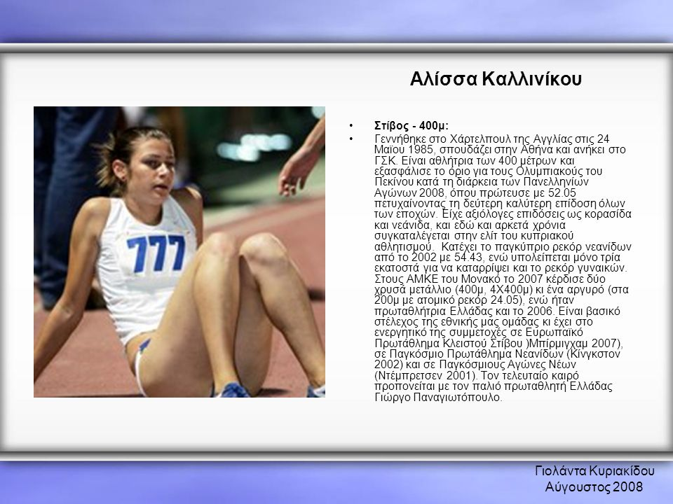 Γιολάντα Κυριακίδου Αύγουστος 2008 Αλίσσα Καλλινίκου •Στίβος - 400μ: •Γεννήθηκε στο Χάρτελπουλ της Αγγλίας στις 24 Μαϊου 1985, σπουδάζει στην Αθήνα κα