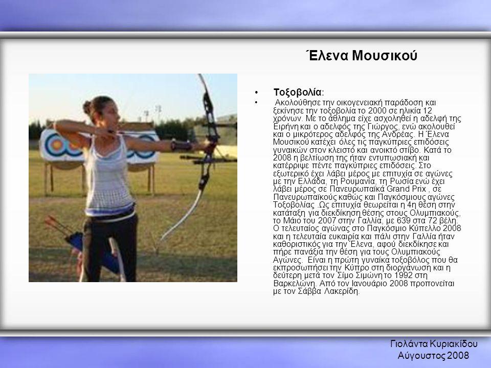 Γιολάντα Κυριακίδου Αύγουστος 2008 Έλενα Μουσικού •Τοξοβολία: • Ακολούθησε την οικογενειακή παράδοση και ξεκίνησε την τοξοβολία το 2000 σε ηλικία 12 χ