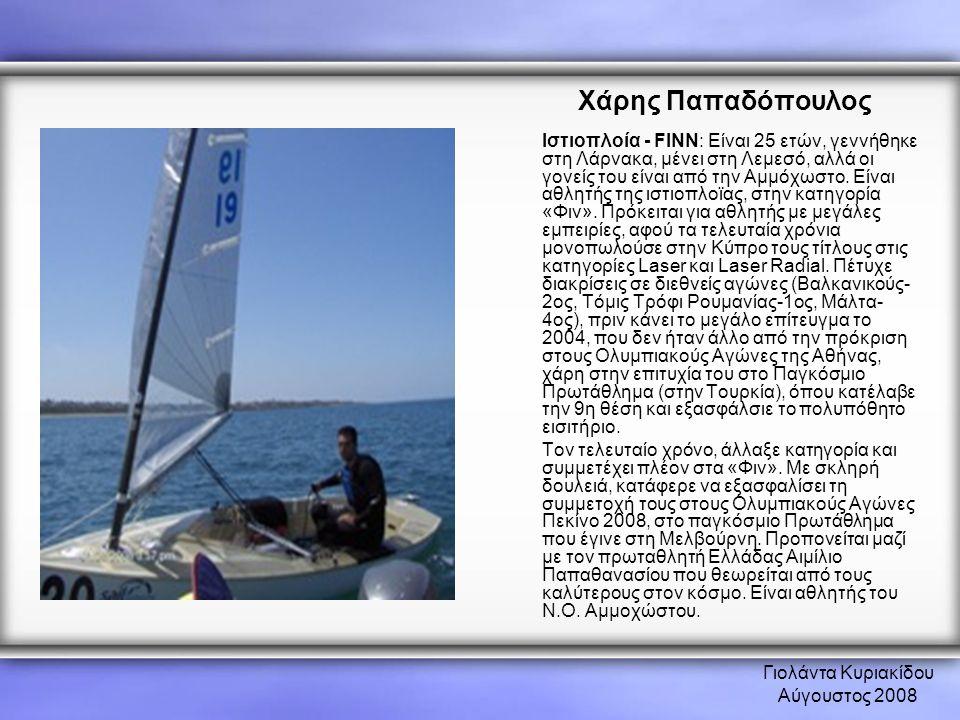 Γιολάντα Κυριακίδου Αύγουστος 2008 Χάρης Παπαδόπουλος Ιστιοπλοία - FINN: Είναι 25 ετών, γεννήθηκε στη Λάρνακα, μένει στη Λεμεσό, αλλά οι γονείς του εί