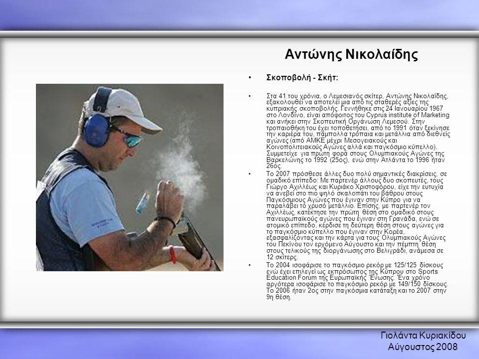 Γιολάντα Κυριακίδου Αύγουστος 2008 Αντώνης Νικολαίδης •Σκοποβολή - Σκήτ: •Στα 41 του χρόνια, ο Λεμεσιανός σκίτερ, Αντώνης Νικολαΐδης, εξακολουθεί να α
