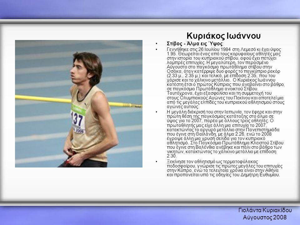 Γιολάντα Κυριακίδου Αύγουστος 2008 Κυριάκος Ιωάννου •Στίβος - Άλμα εις Ύψος: •Γεννήθηκε στις 26 Ιουλίου 1984 στη Λεμεσό κι έχει ύψος 1.95. Θεωρείται έ