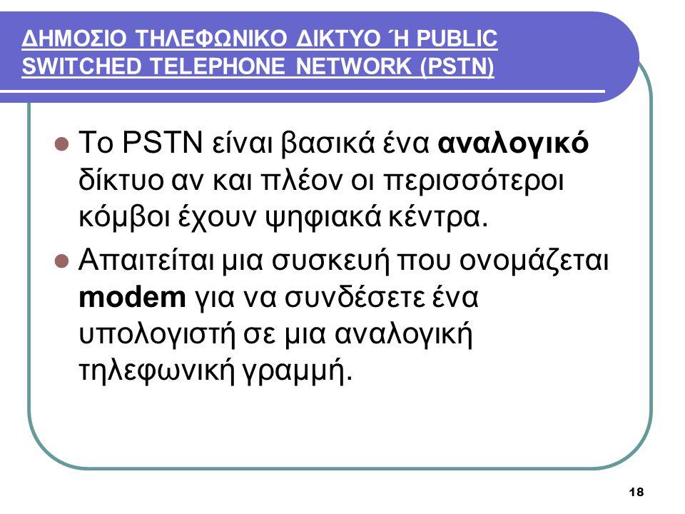 18 ΔΗΜΟΣΙΟ ΤΗΛΕΦΩΝΙΚΟ ΔΙΚΤΥΟ Ή PUBLIC SWITCHED TELEPHONE NETWORK (PSTN)  Το PSTN είναι βασικά ένα αναλογικό δίκτυο αν και πλέον οι περισσότεροι κόμβο