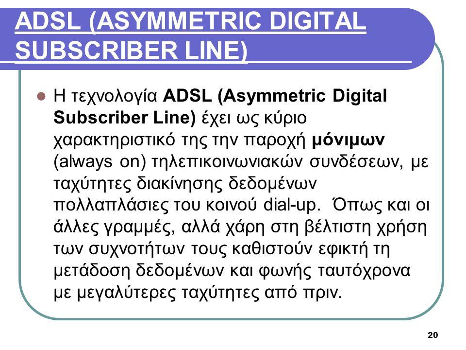 20 ADSL (ASYMMETRIC DIGITAL SUBSCRIBER LINE)  Η τεχνολογία ADSL (Asymmetric Digital Subscriber Line) έχει ως κύριο χαρακτηριστικό της την παροχή μόνι