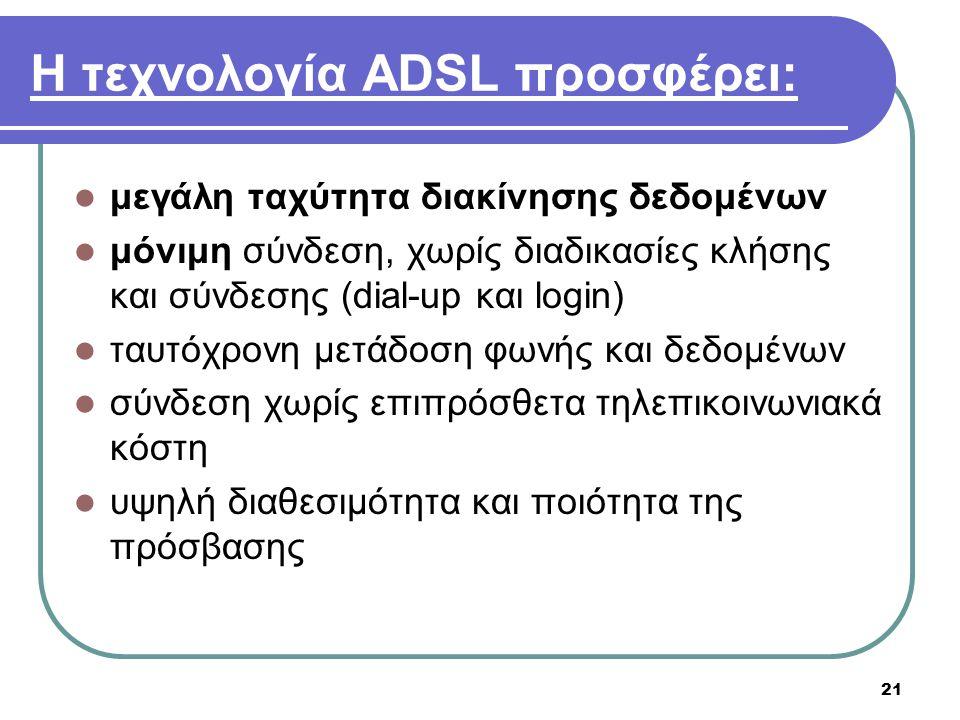 21 Η τεχνολογία ADSL προσφέρει:  μεγάλη ταχύτητα διακίνησης δεδομένων  μόνιμη σύνδεση, χωρίς διαδικασίες κλήσης και σύνδεσης (dial-up και login)  τ