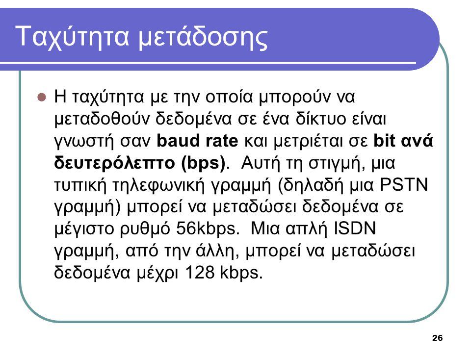 26 Ταχύτητα μετάδοσης  Η ταχύτητα με την οποία μπορούν να μεταδοθούν δεδομένα σε ένα δίκτυο είναι γνωστή σαν baud rate και μετριέται σε bit ανά δευτε