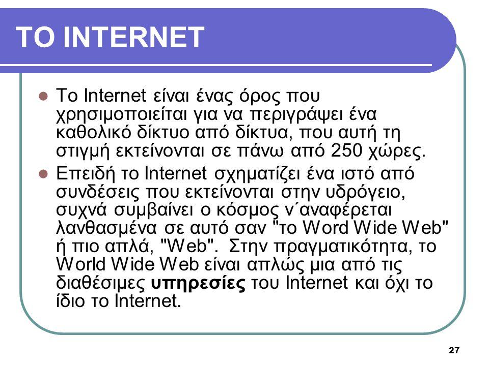 27 TO INTERNET  To Internet είναι ένας όρος που χρησιμοποιείται για να περιγράψει ένα καθολικό δίκτυο από δίκτυα, που αυτή τη στιγμή εκτείνονται σε π
