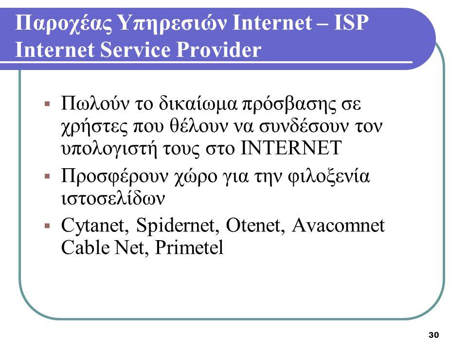 30 Παροχέας Υπηρεσιών Internet – ISP Internet Service Provider  Πωλούν το δικαίωμα πρόσβασης σε χρήστες που θέλουν να συνδέσουν τον υπολογιστή τους σ