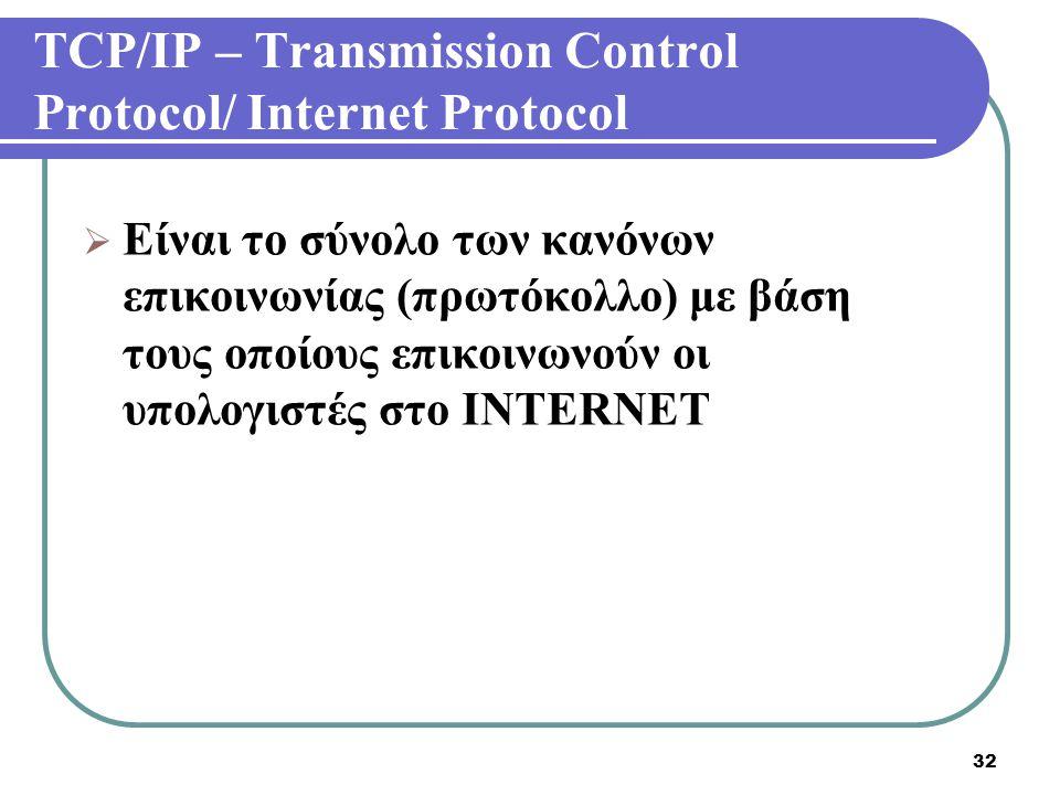 32 TCP/IP – Transmission Control Protocol/ Internet Protocol  Είναι το σύνολο των κανόνων επικοινωνίας (πρωτόκολλο) με βάση τους οποίους επικοινωνούν