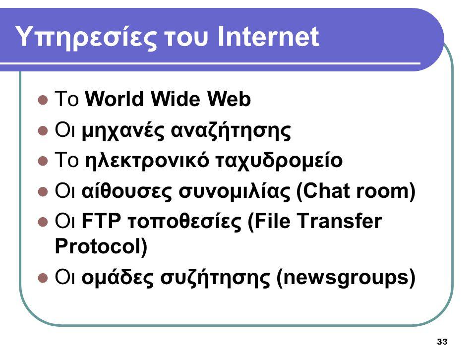 33 Υπηρεσίες του Internet  To World Wide Web  Οι μηχανές αναζήτησης  Το ηλεκτρονικό ταχυδρομείο  Οι αίθουσες συνομιλίας (Chat room)  Oι FTP τοποθ