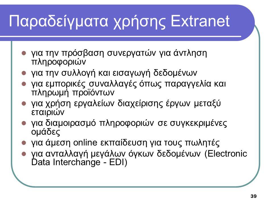 39 Παραδείγματα χρήσης Extranet  για την πρόσβαση συνεργατών για άντληση πληροφοριών  για την συλλογή και εισαγωγή δεδομένων  για εμπορικές συναλλα