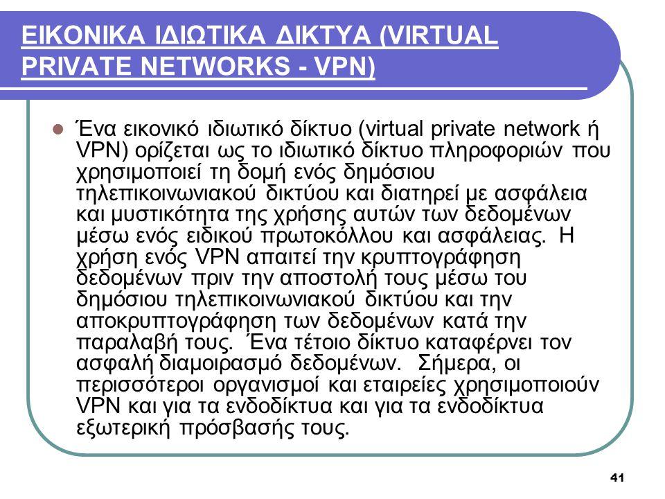 41 ΕΙΚΟΝΙΚΑ ΙΔΙΩΤΙΚΑ ΔΙΚΤΥΑ (VIRTUAL PRIVATE NETWORKS - VPN)  Ένα εικονικό ιδιωτικό δίκτυο (virtual private network ή VPN) ορίζεται ως το ιδιωτικό δί