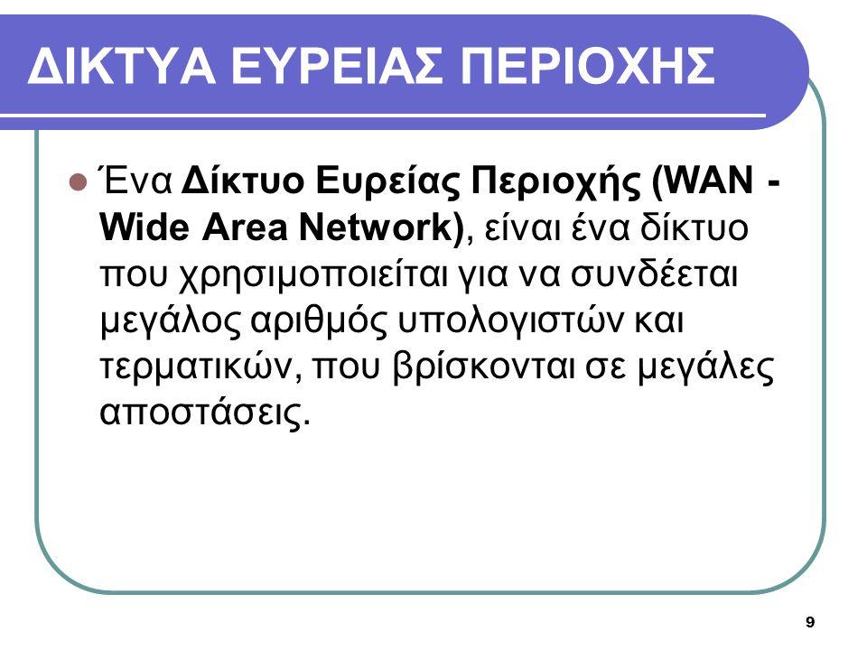9 ΔΙΚΤΥΑ ΕΥΡΕΙΑΣ ΠΕΡΙΟΧΗΣ  Ένα Δίκτυο Ευρείας Περιοχής (WAN - Wide Area Network), είναι ένα δίκτυο που χρησιμοποιείται για να συνδέεται μεγάλος αριθμ