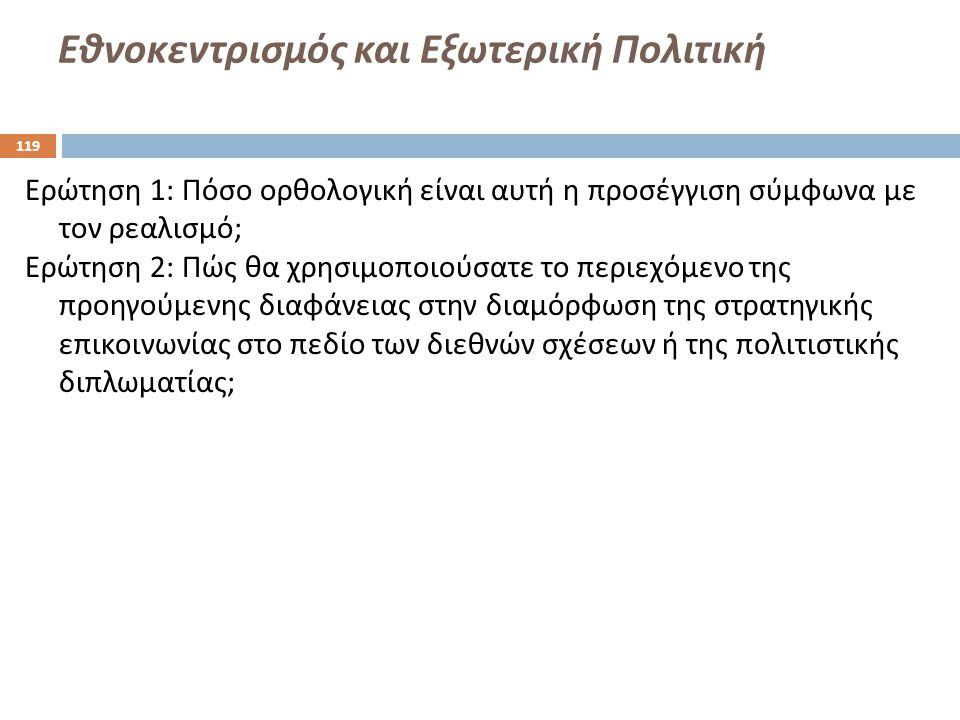Εθνοκεντρισμός και Εξωτερική Πολιτική Ερώτηση 1: Πόσο ορθολογική είναι αυτή η προσέγγιση σύμφωνα με τον ρεαλισμό ; Ερώτηση 2: Πώς θα χρησιμοποιούσατε