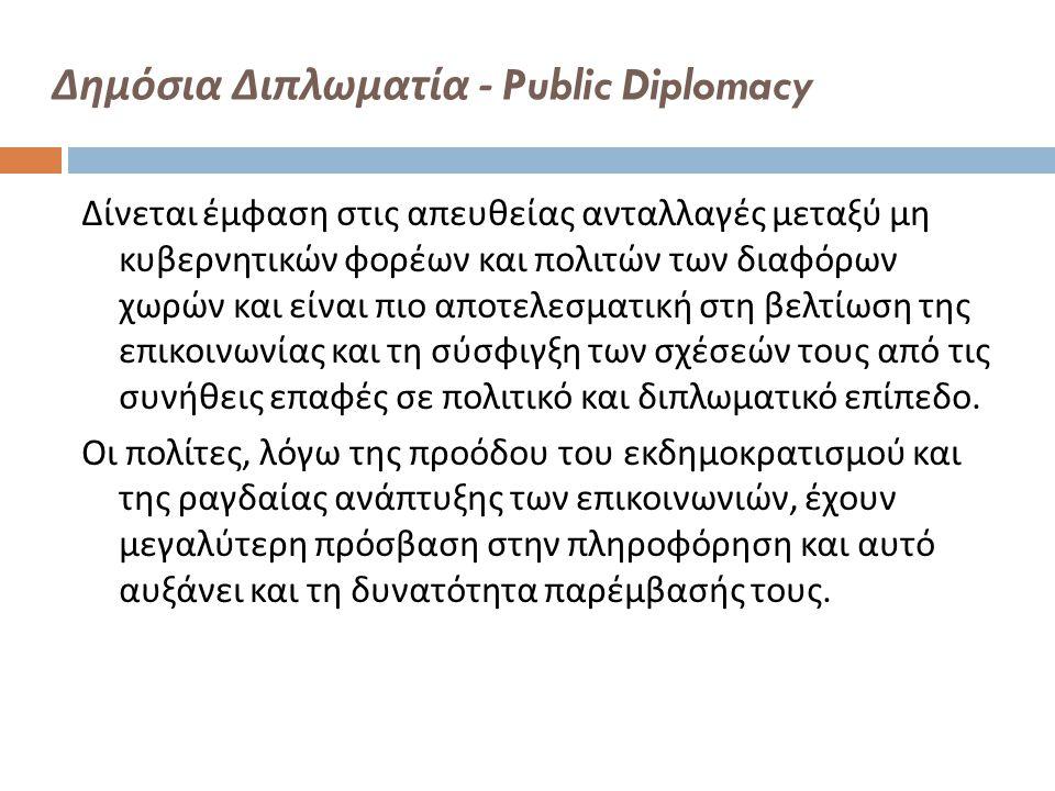 Δημόσια Διπλωματία - Public Diplomacy Δίνεται έμφαση στις απευθείας ανταλλαγές μεταξύ μη κυβερνητικών φορέων και πολιτών των διαφόρων χωρών και είναι