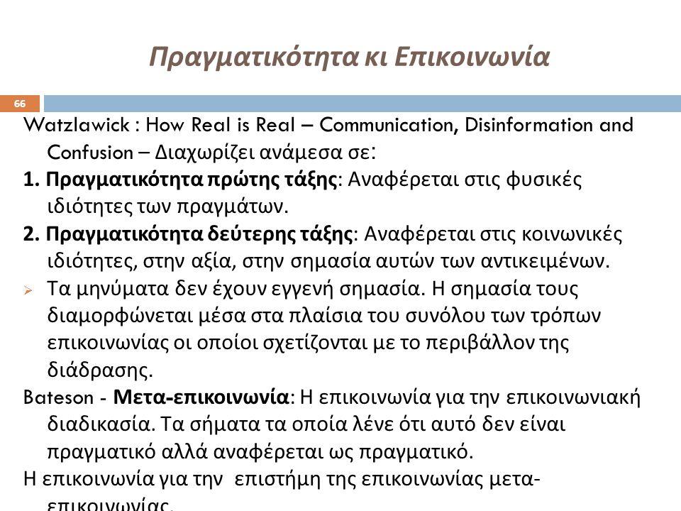 Πραγματικότητα κι Επικοινωνία Watzlawick : How Real is Real – Communication, Disinformation and Confusion – Διαχωρίζει ανάμεσα σε : 1. Πραγματικότητα