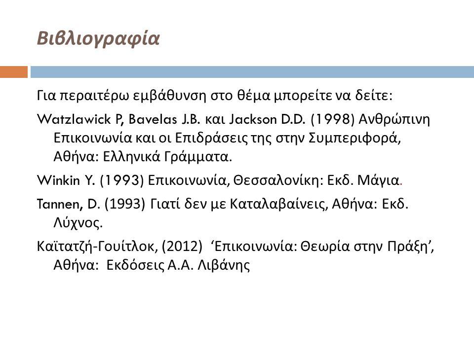 Βιβλιογραφία Για περαιτέρω εμβάθυνση στο θέμα μπορείτε να δείτε : Watzlawick P, Bavelas J.B. και Jackson D.D. (1998) Ανθρώπινη Επικοινωνία και οι Επιδ