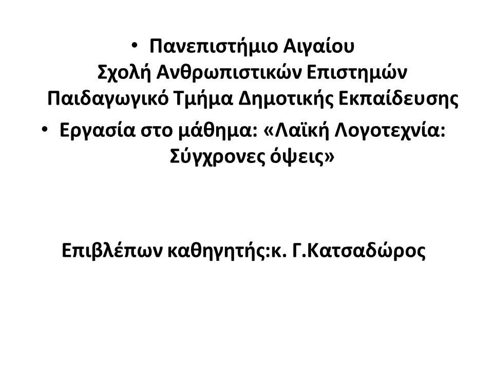 • Πανεπιστήμιο Αιγαίου Σχολή Ανθρωπιστικών Επιστημών Παιδαγωγικό Τμήμα Δημοτικής Εκπαίδευσης • Εργασία στο μάθημα: «Λαϊκή Λογοτεχνία: Σύγχρονες όψεις»