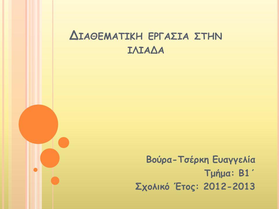 Δ ΙΑΘΕΜΑΤΙΚΗ ΕΡΓΑΣΙΑ ΣΤΗΝ ΙΛΙΑΔΑ Βούρα-Τσέρκη Ευαγγελία Τμήμα: Β1΄ Σχολικό Έτος: 2012-2013