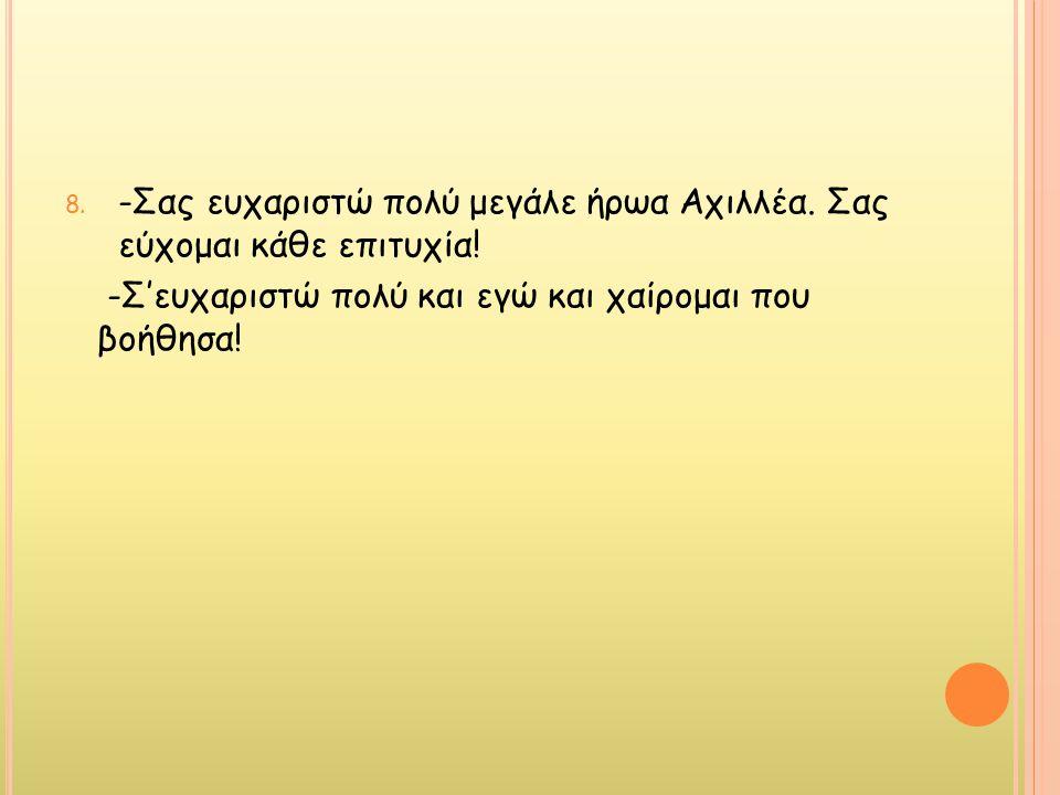 8. -Σας ευχαριστώ πολύ μεγάλε ήρωα Αχιλλέα. Σας εύχομαι κάθε επιτυχία! -Σ'ευχαριστώ πολύ και εγώ και χαίρομαι που βοήθησα!