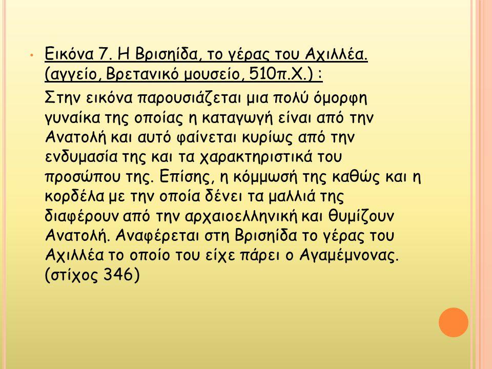 • Εικόνα 7. Η Βρισηίδα, το γέρας του Αχιλλέα. (αγγείο, Βρετανικό μουσείο, 510π.Χ.) : Στην εικόνα παρουσιάζεται μια πολύ όμορφη γυναίκα της οποίας η κα