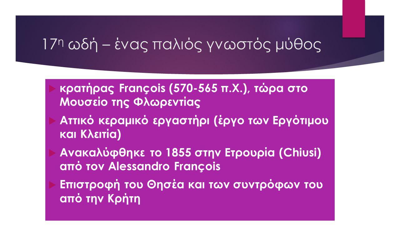 17 η ωδή – ένας παλιός γνωστός μύθος  κρατήρας François (570-565 π.Χ.), τώρα στο Μουσείο της Φλωρεντίας  Αττικό κεραμικό εργαστήρι (έργο των Εργότιμου και Κλειτία)  Ανακαλύφθηκε το 1855 στην Ετρουρία (Chiusi) από τον Alessandro François  Επιστροφή του Θησέα και των συντρόφων του από την Κρήτη