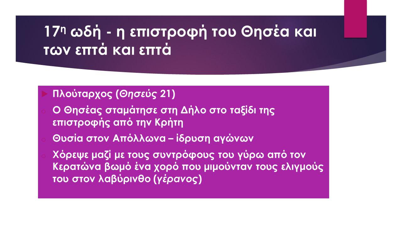 17 η ωδή - η επιστροφή του Θησέα και των επτά και επτά  Πλούταρχος ( Θησεύς 21) o Ο Θησέας σταμάτησε στη Δήλο στο ταξίδι της επιστροφής από την Κρήτη o Θυσία στον Απόλλωνα – ίδρυση αγώνων o Χόρεψε μαζί με τους συντρόφους του γύρω από τον Κερατώνα βωμό ένα χορό που μιμούνταν τους ελιγμούς του στον λαβύρινθο ( γέρανος )
