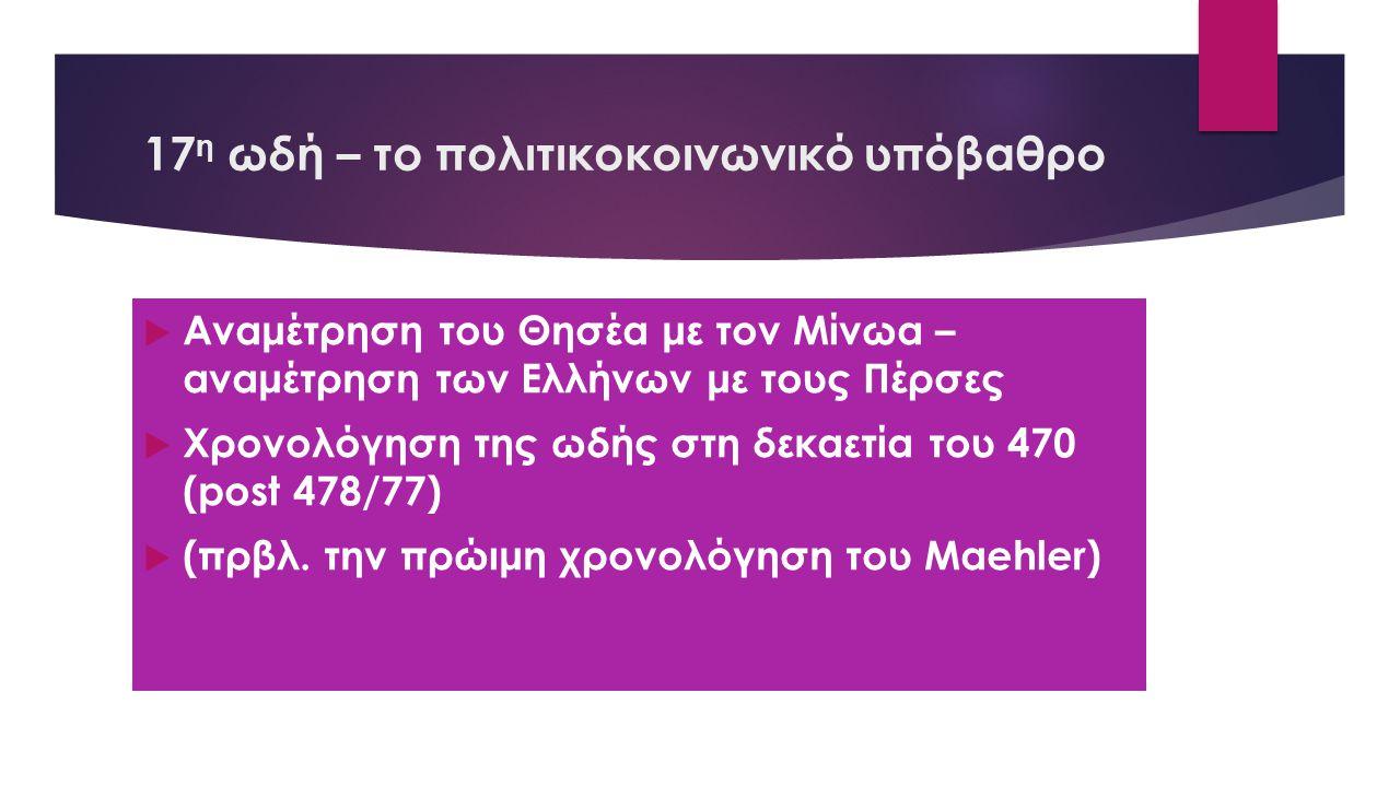 17 η ωδή – το πολιτικοκοινωνικό υπόβαθρο  Αναμέτρηση του Θησέα με τον Μίνωα – αναμέτρηση των Ελλήνων με τους Πέρσες  Χρονολόγηση της ωδής στη δεκαετία του 470 (post 478/77)  (πρβλ.