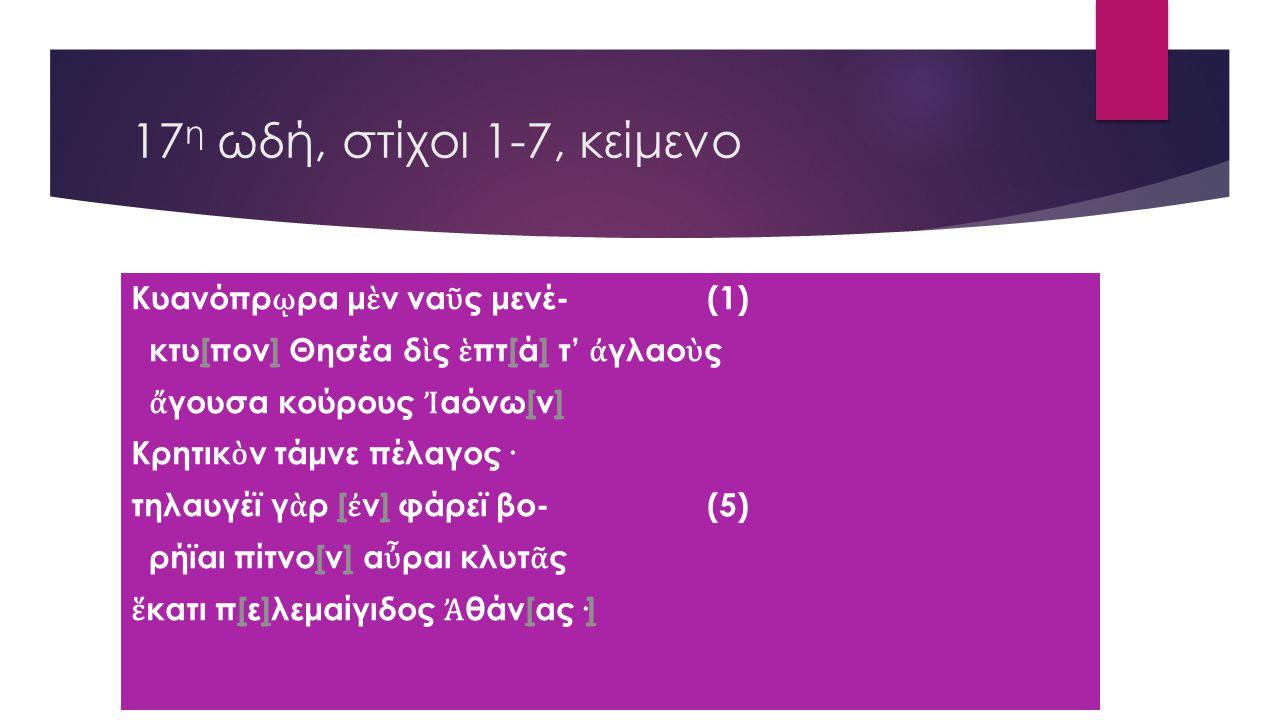 17 η ωδή, στίχοι 1-7, κείμενο Κυανόπρ ῳ ρα μ ὲ ν να ῦ ς μενέ- (1) κτυ[πον] Θησέα δ ὶ ς ἑ πτ[ά] τ' ἀ γλαο ὺ ς[][] ἄ γουσα κούρους Ἰ αόνω[ν][] Κρητικ ὸ ν τάμνε πέλαγος· τηλαυγέϊ γ ὰ ρ [ ἐ ν] φάρεϊ βο- (5)[] ρήϊαι πίτνο[ν] α ὖ ραι κλυτ ᾶ ς[] ἕ κατι π[ε]λεμαίγιδος Ἀ θάν[ας·][][]