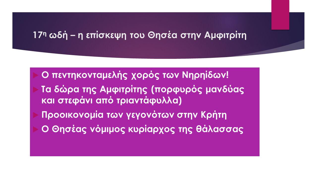 17 η ωδή – η επίσκεψη του Θησέα στην Αμφιτρίτη  Ο πεντηκονταμελής χορός των Νηρηίδων!  Τα δώρα της Αμφιτρίτης (πορφυρός μανδύας και στεφάνι από τρια