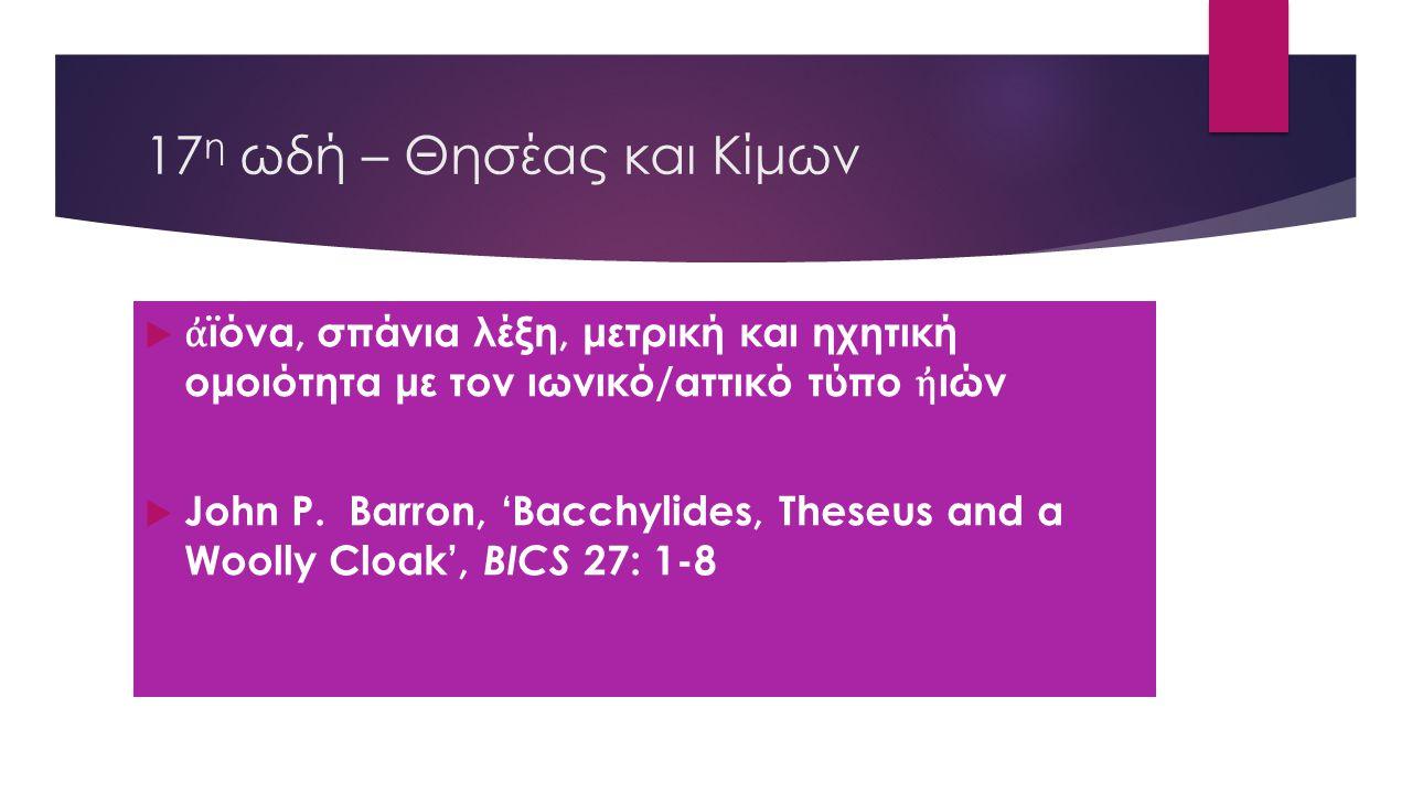 17 η ωδή – Θησέας και Κίμων  ἀ ϊόνα, σπάνια λέξη, μετρική και ηχητική ομοιότητα με τον ιωνικό/αττικό τύπο ἠ ιών  John P. Barron, 'Bacchylides, These