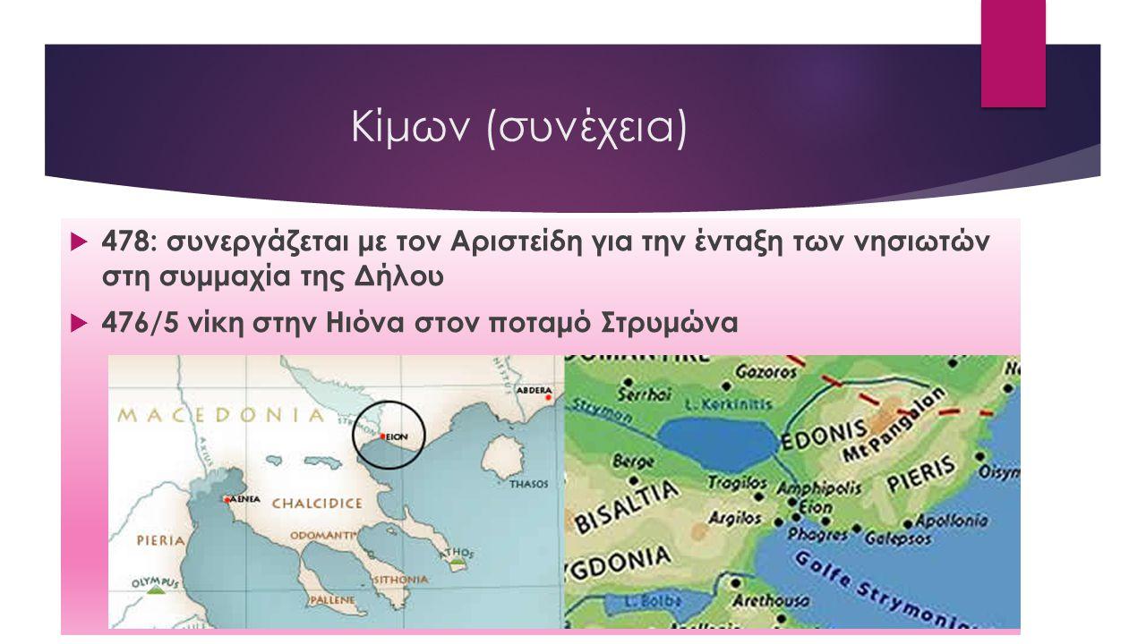 Κίμων (συνέχεια)  478: συνεργάζεται με τον Αριστείδη για την ένταξη των νησιωτών στη συμμαχία της Δήλου  476/5 νίκη στην Ηιόνα στον ποταμό Στρυμώνα