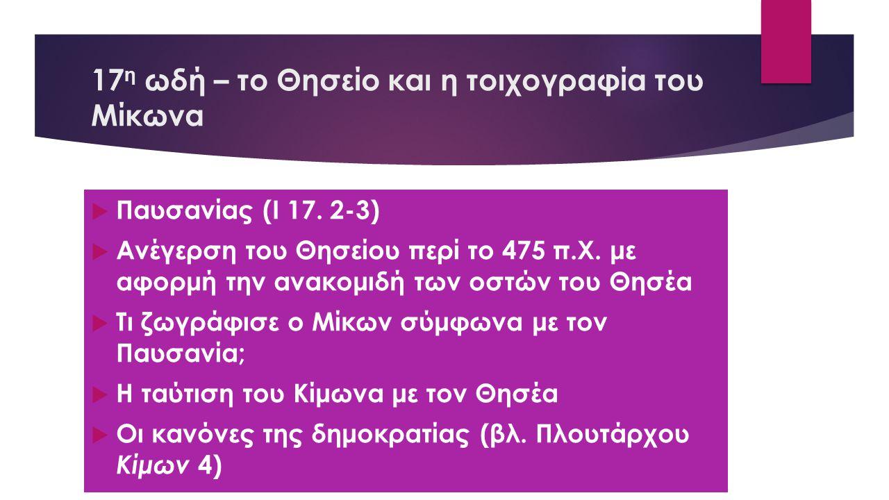17 η ωδή – το Θησείο και η τοιχογραφία του Μίκωνα  Παυσανίας (Ι 17. 2-3)  Ανέγερση του Θησείου περί το 475 π.Χ. με αφορμή την ανακομιδή των οστών το