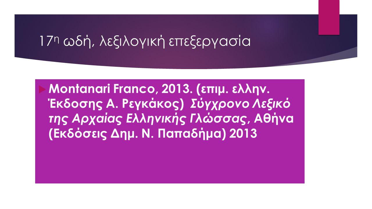 17 η ωδή, λεξιλογική επεξεργασία  Montanari Franco, 2013. (επιμ. ελλην. Έκδοσης Α. Ρεγκάκος) Σύγχρονο Λεξικό της Αρχαίας Ελληνικής Γλώσσας, Αθήνα (Εκ