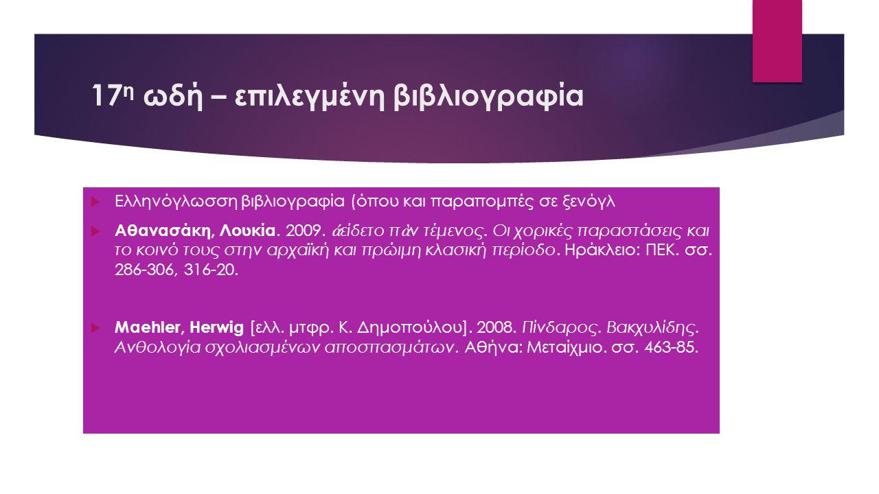 17 η ωδή – επιλεγμένη βιβλιογραφία  Ελληνόγλωσση βιβλιογραφία (όπου και παραπομπές σε ξενόγλ  Αθανασάκη, Λουκία. 2009. ἀ είδετο π ὰ ν τέμενος. Οι χο
