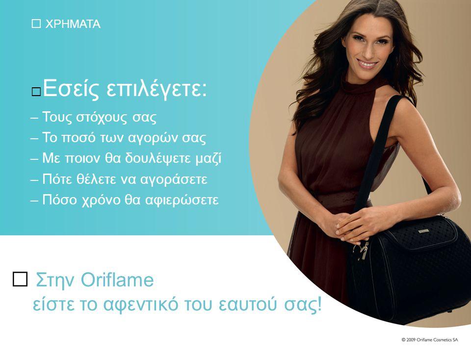 ΧΡΗΜΑΤΑ Εσείς επιλέγετε: – Τους στόχους σας – Το ποσό των αγορών σας – Με ποιον θα δουλέψετε μαζί – Πότε θέλετε να αγοράσετε – Πόσο χρόνο θα αφιερώσετε Στην Oriflame είστε το αφεντικό του εαυτού σας!