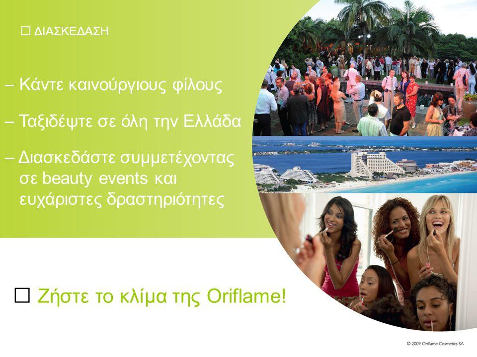 ΔΙΑΣΚΕΔΑΣΗ – Κάντε καινούργιους φίλους – Ταξιδέψτε σε όλη την Ελλάδα – Διασκεδάστε συμμετέχοντας σε beauty events και ευχάριστες δραστηριότητες Ζήστε το κλίμα της Oriflame!