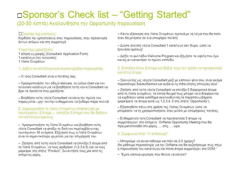 Sponsor's Check list – Getting Started (20-30 λεπτά) Ακολουθήστε την Opportunity παρουσίαση Σκοπός της ενότητας: Κερδίστε την εμπιστοσύνη στην παρουσίαση, στην πρόσκληση άλλων ατόμων και στη συμμετοχή Υλικό που χρειάζεστε: 1 αίτηση εγγραφής (Consultant Application Form) 1 κατάλογο (τον τελευταίο) 1 Λίστα Ονομάτων 1.