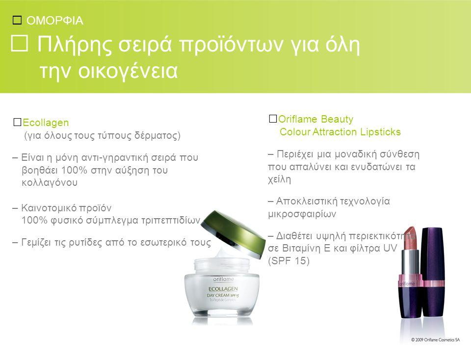 ΟΜΟΡΦΙΑ Πλήρης σειρά προϊόντων για όλη την οικογένεια Ecollagen (για όλους τους τύπους δέρματος) – Είναι η μόνη αντι-γηραντική σειρά που βοηθάει 100% στην αύξηση του κολλαγόνου – Καινοτομικό προϊόν 100% φυσικό σύμπλεγμα τριπεπτιδίων – Γεμίζει τις ρυτίδες από το εσωτερικό τους Oriflame Beauty Colour Attraction Lipsticks – Περιέχει μια μοναδική σύνθεση που απαλύνει και ενυδατώνει τα χείλη – Αποκλειστική τεχνολογία μικροσφαιρίων – Διαθέτει υψηλή περιεκτικότητα σε Βιταμίνη Ε και φίλτρα UV (SPF 15)