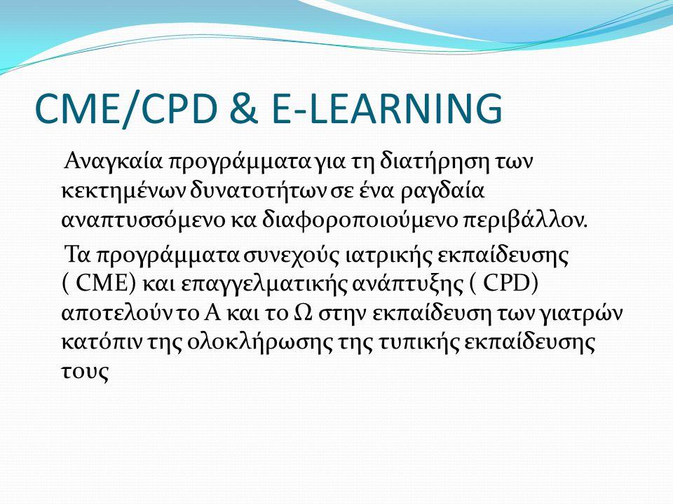 CME/CPD & E-LEARNING Αναγκαία προγράμματα για τη διατήρηση των κεκτημένων δυνατοτήτων σε ένα ραγδαία αναπτυσσόμενο κα διαφοροποιούμενο περιβάλλον. Τα