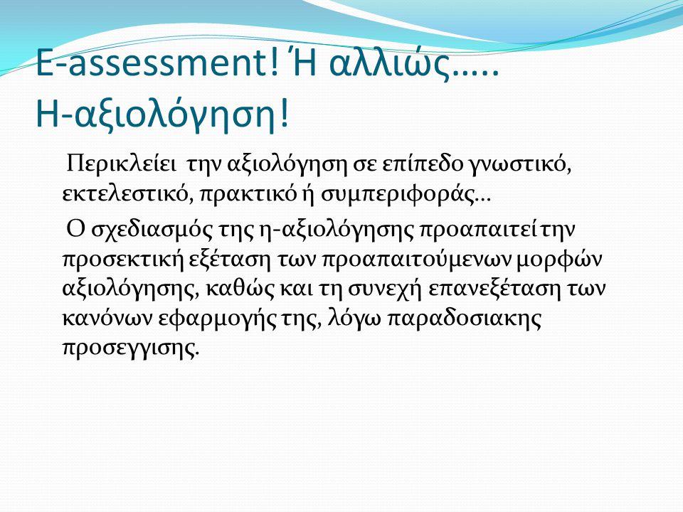 E-assessment! Ή αλλιώς….. Η-αξιολόγηση! Περικλείει την αξιολόγηση σε επίπεδο γνωστικό, εκτελεστικό, πρακτικό ή συμπεριφοράς… Ο σχεδιασμός της η-αξιολό