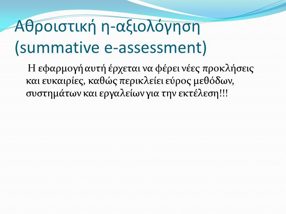Αθροιστική η-αξιολόγηση (summative e-assessment) Η εφαρμογή αυτή έρχεται να φέρει νέες προκλήσεις και ευκαιρίες, καθώς περικλείει εύρος μεθόδων, συστη