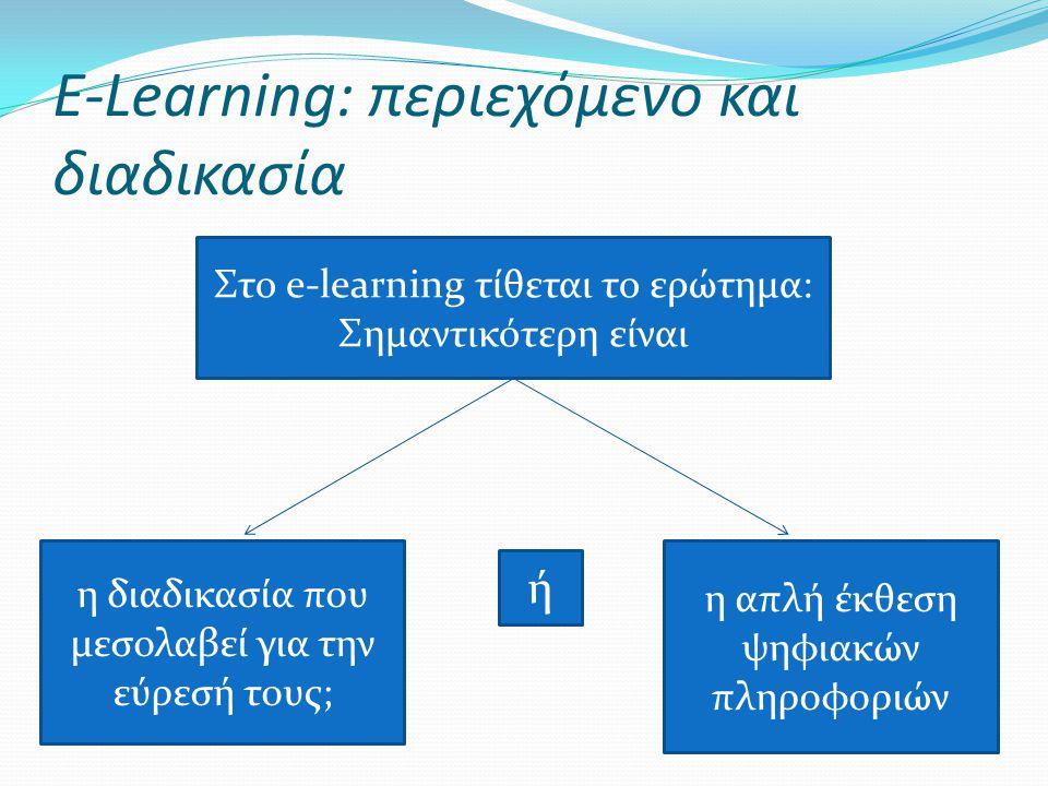 E-Learning: περιεχόμενο και διαδικασία Στο e-learning τίθεται το ερώτημα: Σημαντικότερη είναι η διαδικασία που μεσολαβεί για την εύρεσή τους; η απλή έ